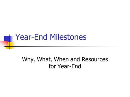 Year-End Milestones Why, What, When and Resources for Year-End.