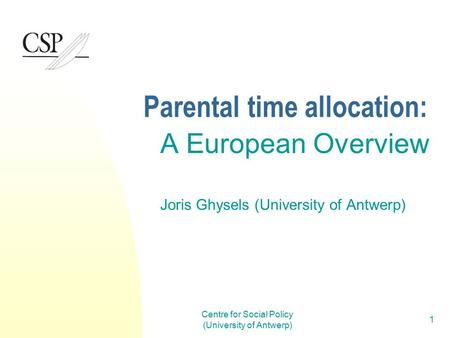 Centre for Social Policy (University of Antwerp) 1 Parental time allocation: A European Overview Joris Ghysels (University of Antwerp)