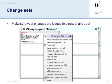 © Oscar Nierstrasz ST — Smalltalk Basics 2.1 Change sets  Make sure your changes are logged to a new change set.