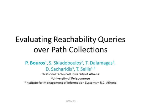 Evaluating Reachability Queries over Path Collections P. Bouros 1, S. Skiadopoulos 2, T. Dalamagas 3, D. Sacharidis 3, T. Sellis 1,3 1 National Technical.