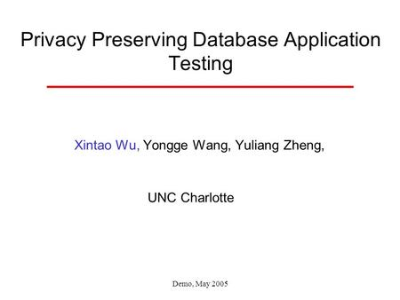 Demo, May 2005 Privacy Preserving Database Application Testing Xintao Wu, Yongge Wang, Yuliang Zheng, UNC Charlotte.