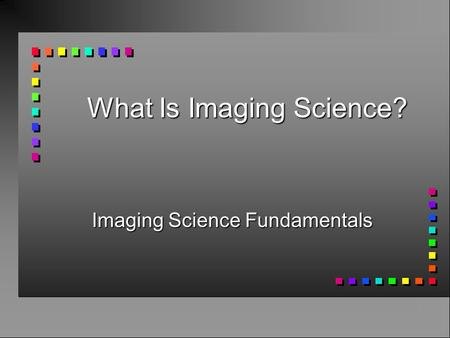 What Is Imaging Science? Imaging Science Fundamentals.