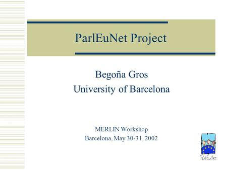 ParlEuNet Project Begoña Gros University of Barcelona MERLIN Workshop Barcelona, May 30-31, 2002.