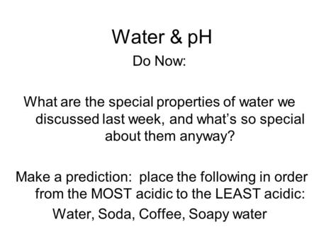 Water & pH Do Now: What are the special properties of water we discussed last week, and what's so special about them anyway? Make a prediction: place the.