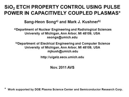 SiO 2 ETCH PROPERTY CONTROL USING PULSE POWER IN CAPACITIVELY COUPLED PLASMAS* Sang-Heon Song a) and Mark J. Kushner b) a) Department of Nuclear Engineering.