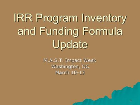 1 IRR Program Inventory and Funding Formula Update M.A.S.T. Impact Week Washington, DC March 10-13.