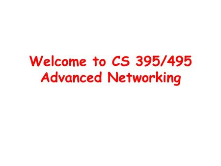 Welcome to CS 395/495 Advanced <strong>Networking</strong>. What is this class about? Goal: to help you learn how to do the <strong>networking</strong> research –Read research papers –Argue.