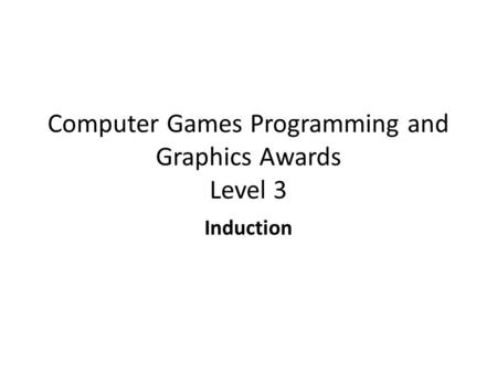 Computer Games Programming and Graphics Awards Level 3 Induction.