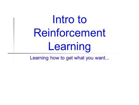 Intro to Reinforcement Learning Learning how to get what you want...