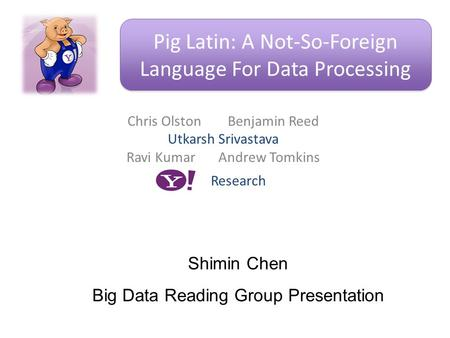 Chris Olston Benjamin Reed Utkarsh Srivastava Ravi Kumar Andrew Tomkins Pig Latin: A Not-So-Foreign Language For Data Processing Research Shimin Chen Big.