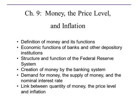 Ch. 9: Money, the Price Level, and Inflation 9 Definition of money and its functions Economic functions of banks and other depository institutions Structure.