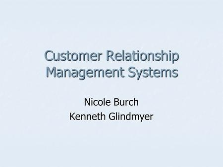 Customer Relationship Management Systems Nicole Burch Kenneth Glindmyer.