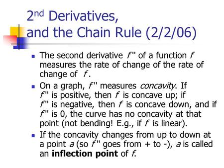 2 nd Derivatives, and the Chain Rule (2/2/06) The second derivative f '' of a function f measures the rate of change of the rate of change of f. On a graph,
