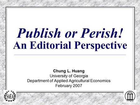 Publish or Perish! An Editorial Perspective Chung L. Huang University of Georgia Department of Applied Agricultural Economics February 2007.