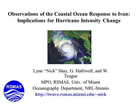"Observations of the Coastal Ocean Response to Ivan: Implications for Hurricane Intensity Change Lynn ""Nick"" Shay, G. Halliwell, and W. Teague MPO, RSMAS,"