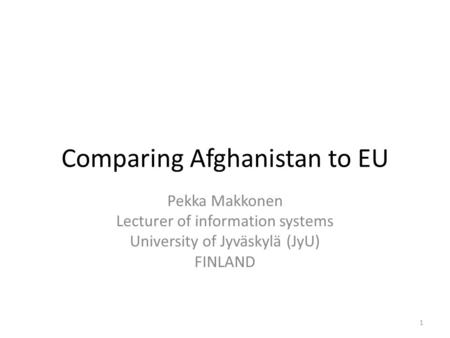 Comparing Afghanistan to EU Pekka Makkonen Lecturer of information systems University of Jyväskylä (JyU) FINLAND 1.