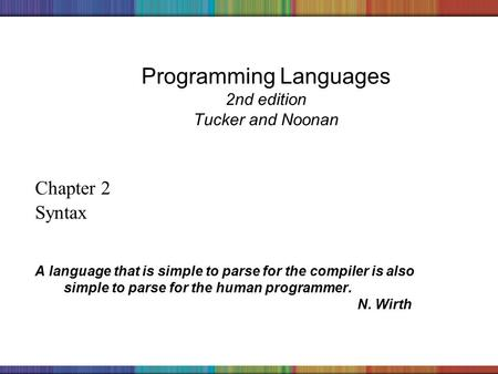 Copyright © 2006 The McGraw-Hill Companies, Inc. Programming Languages 2nd edition Tucker and Noonan Chapter 2 Syntax A language that is simple to parse.