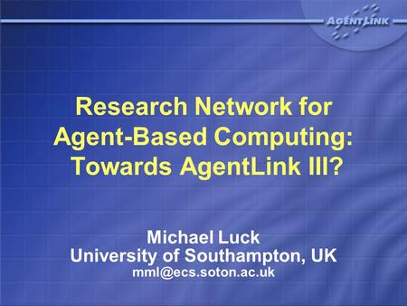 Research Network for Agent-Based Computing: Towards AgentLink III? Michael Luck University of Southampton, UK