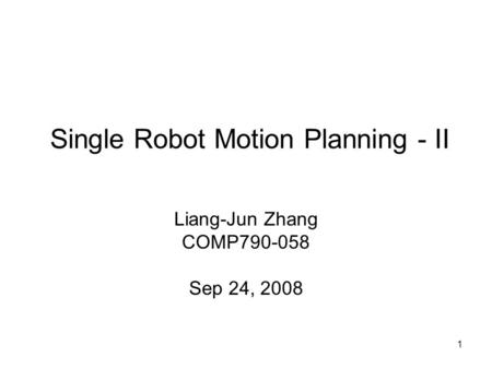 1 Single Robot Motion Planning - II Liang-Jun Zhang COMP790-058 Sep 24, 2008.
