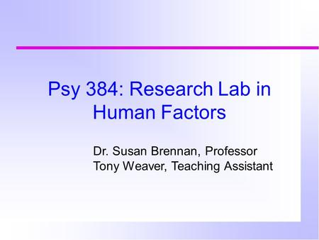Psy 384: Research Lab in Human Factors Dr. Susan Brennan, Professor Tony Weaver, Teaching Assistant.