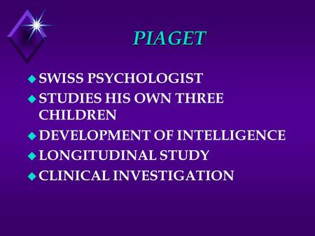 PIAGET u SWISS PSYCHOLOGIST u STUDIES HIS OWN THREE CHILDREN u DEVELOPMENT OF INTELLIGENCE u LONGITUDINAL STUDY u CLINICAL INVESTIGATION.