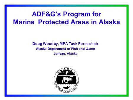 ADF&G's Program for Marine Protected Areas in Alaska Doug Woodby, MPA Task Force chair Alaska Department of Fish and Game Juneau, Alaska.