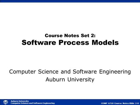 COMP 6710 Course NotesSlide 2-0 Auburn University Computer Science and Software Engineering Course Notes Set 2: Software Process Models Computer Science.