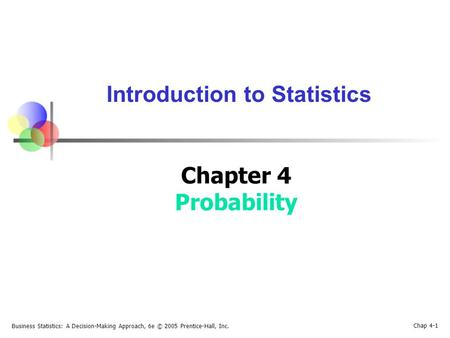 Business Statistics: A Decision-Making Approach, 6e © 2005 Prentice-Hall, Inc. Chap 4-1 Introduction to Statistics Chapter 4 Probability.