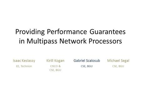 Providing Performance Guarantees in Multipass Network Processors Isaac KeslassyKirill KoganGabriel ScalosubMichael Segal EE, TechnionCISCO & CSE, BGU.