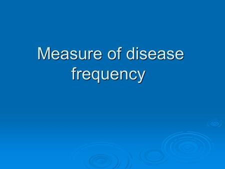 Measure of disease frequency. 2. Definition of ratio, proportion, rate and absolute risk. 2. Definition of ratio, proportion, rate and absolute risk.