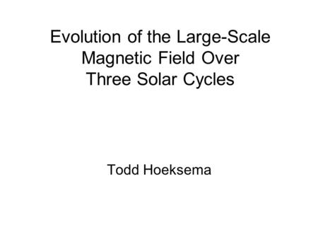 Evolution of the Large-Scale Magnetic Field Over Three Solar Cycles Todd Hoeksema.