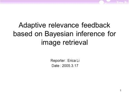 1 Adaptive relevance feedback based on Bayesian inference for image retrieval Reporter : Erica Li Date : 2005.3.17.