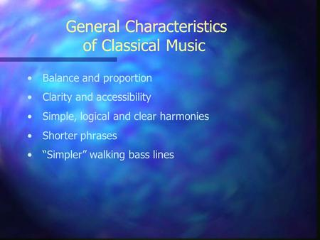 "General Characteristics of Classical Music Balance and proportion Clarity and accessibility Simple, logical and clear harmonies Shorter phrases ""Simpler"""