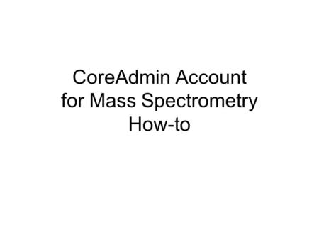 CoreAdmin Account for Mass Spectrometry How-to. 1st, go to  2nd, click here.