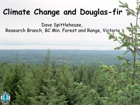 Climate Change and Douglas-fir Dave Spittlehouse, Research Branch, BC Min. Forest and Range, Victoria.
