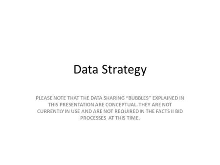 "Data Strategy PLEASE NOTE THAT THE DATA SHARING ""BUBBLES"" EXPLAINED IN THIS PRESENTATION ARE CONCEPTUAL. THEY ARE NOT CURRENTLY IN USE AND ARE NOT REQUIRED."