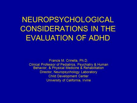 NEUROPSYCHOLOGICAL CONSIDERATIONS IN THE EVALUATION OF ADHD Francis M. Crinella, Ph.D. Clinical Professor of Pediatrics, Psychiatry & Human Behavior, &