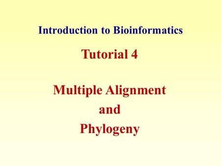 Introduction to Bioinformatics Tutorial 4 Multiple Alignment and Phylogeny.