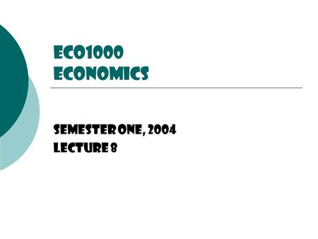 ECO1000 Economics Semester One, 2004 Lecture 8.