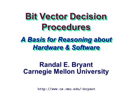 Bit Vector Decision Procedures A Basis for Reasoning about Hardware & Software  Randal E. Bryant Carnegie Mellon University.