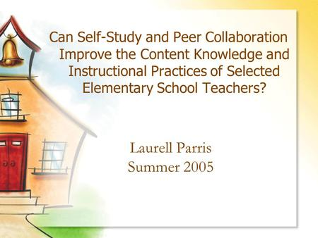 Laurell Parris Summer 2005 Can Self-Study and Peer Collaboration Improve the Content Knowledge and Instructional Practices of Selected Elementary School.