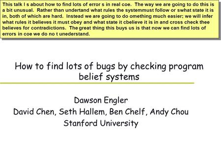 How to find lots of bugs by checking program belief systems Dawson Engler David Chen, Seth Hallem, Ben Chelf, Andy Chou Stanford University This talk I.
