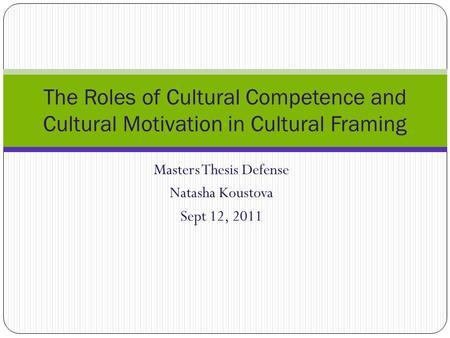 Masters Thesis Defense Natasha Koustova Sept 12, 2011 The Roles of Cultural Competence and Cultural Motivation in Cultural Framing.