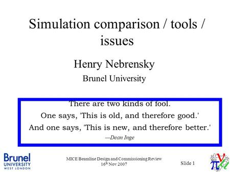 Slide 1 MICE Beamline Design and Commissioning Review 16 th Nov 2007 Simulation comparison / tools / issues Henry Nebrensky Brunel University There are.