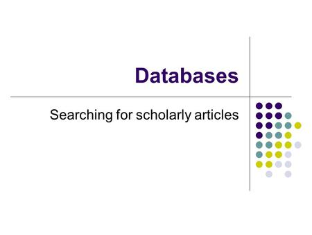 Databases Searching for scholarly articles. How is Information Stored Why need to know? Method Tables, records, fields Examples What does searching do?