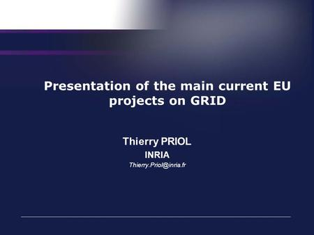 Presentation of the main current EU projects on GRID Thierry PRIOL INRIA