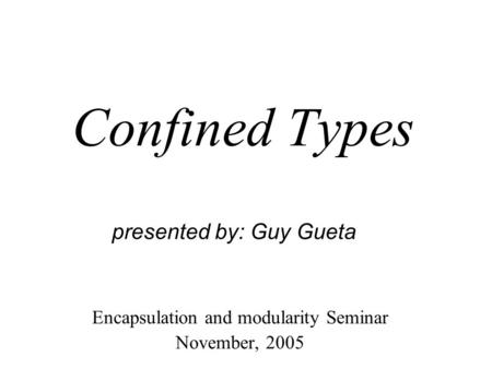 Confined Types Encapsulation and modularity Seminar November, 2005 presented by: Guy Gueta.