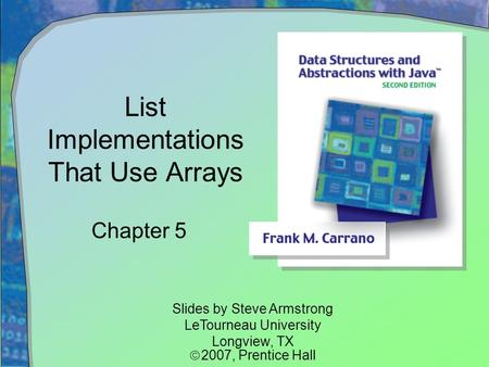 List Implementations That Use Arrays Chapter 5 Slides by Steve Armstrong LeTourneau University Longview, TX  2007,  Prentice Hall.