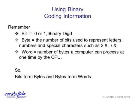 Using Binary Coding Information Remember  Bit = 0 or 1, Binary Digit  Byte = the number of bits used to represent letters, numbers and special characters.