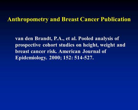 Anthropometry and Breast Cancer Publication van den Brandt, P.A., et al. Pooled analysis of prospective cohort studies on height, weight and breast cancer.